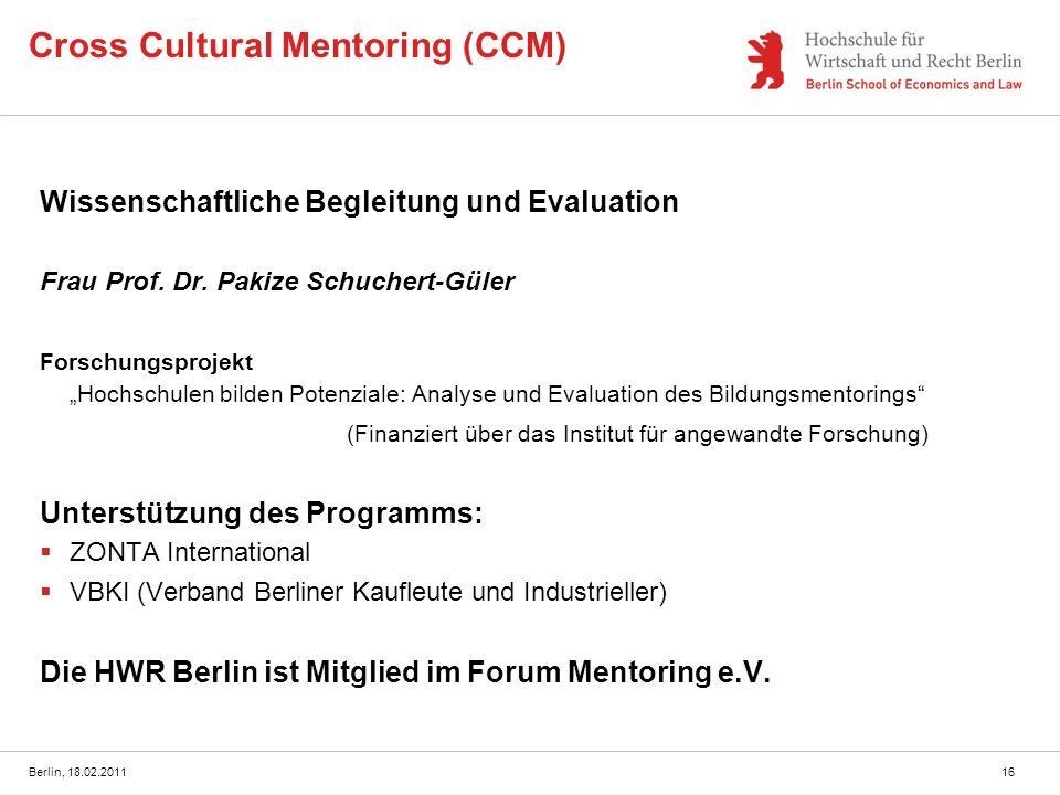 Berlin, 18.02.201116 Cross Cultural Mentoring (CCM) Wissenschaftliche Begleitung und Evaluation Frau Prof. Dr. Pakize Schuchert-Güler Forschungsprojek