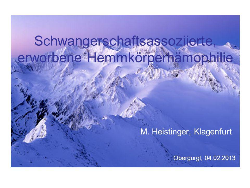 Schwangerschaftsassoziierte, erworbene Hemmkörperhämophilie M. Heistinger, Klagenfurt Obergurgl, 04.02.2013