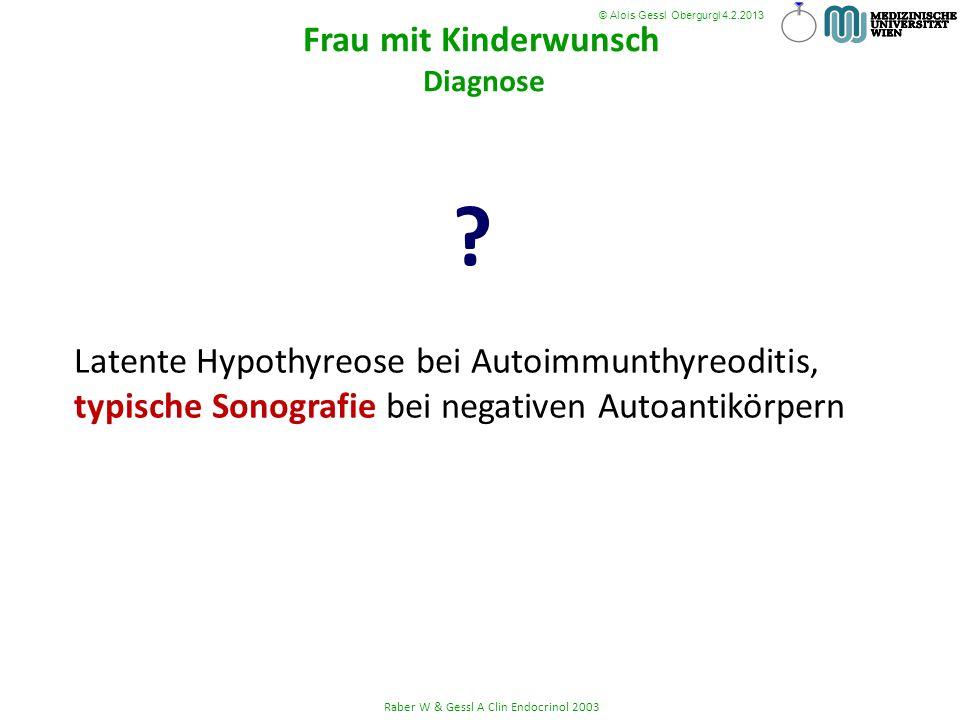 Latente Hypothyreose bei Autoimmunthyreoditis, typische Sonografie bei negativen Autoantikörpern ? Raber W & Gessl A Clin Endocrinol 2003 © Alois Gess