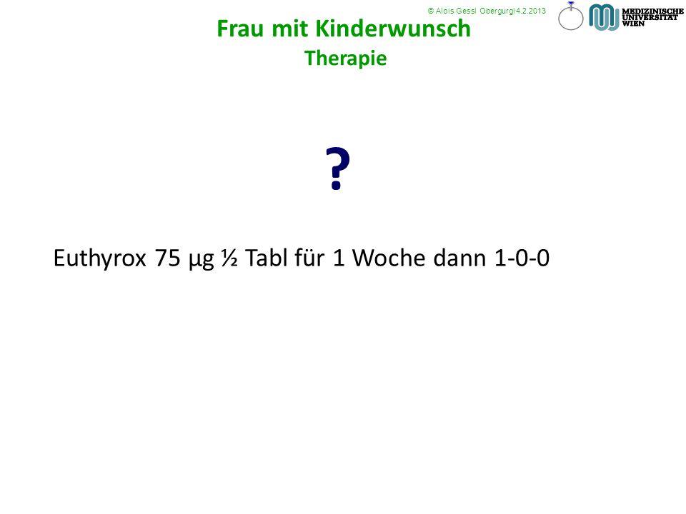 Euthyrox 75 µg ½ Tabl für 1 Woche dann 1-0-0 ? © Alois Gessl Obergurgl 4.2.2013 Frau mit Kinderwunsch Therapie