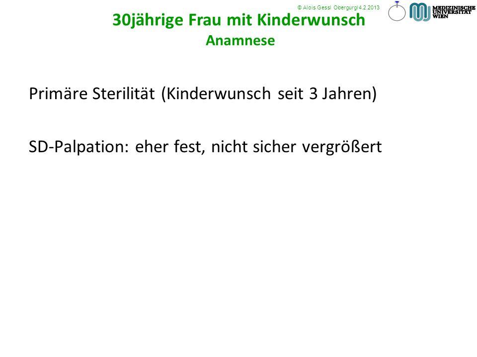 Primäre Sterilität (Kinderwunsch seit 3 Jahren) SD-Palpation: eher fest, nicht sicher vergrößert 30jährige Frau mit Kinderwunsch Anamnese © Alois Gess