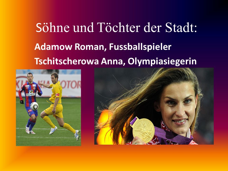 S öhne und Töchter der Stadt: Adamow Roman, Fussballspieler Tschitscherowa Anna, Olympiasiegerin