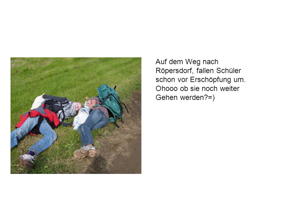 Auf dem Weg nach Röpersdorf, fallen Schüler schon vor Erschöpfung um. Ohooo ob sie noch weiter Gehen werden?=)