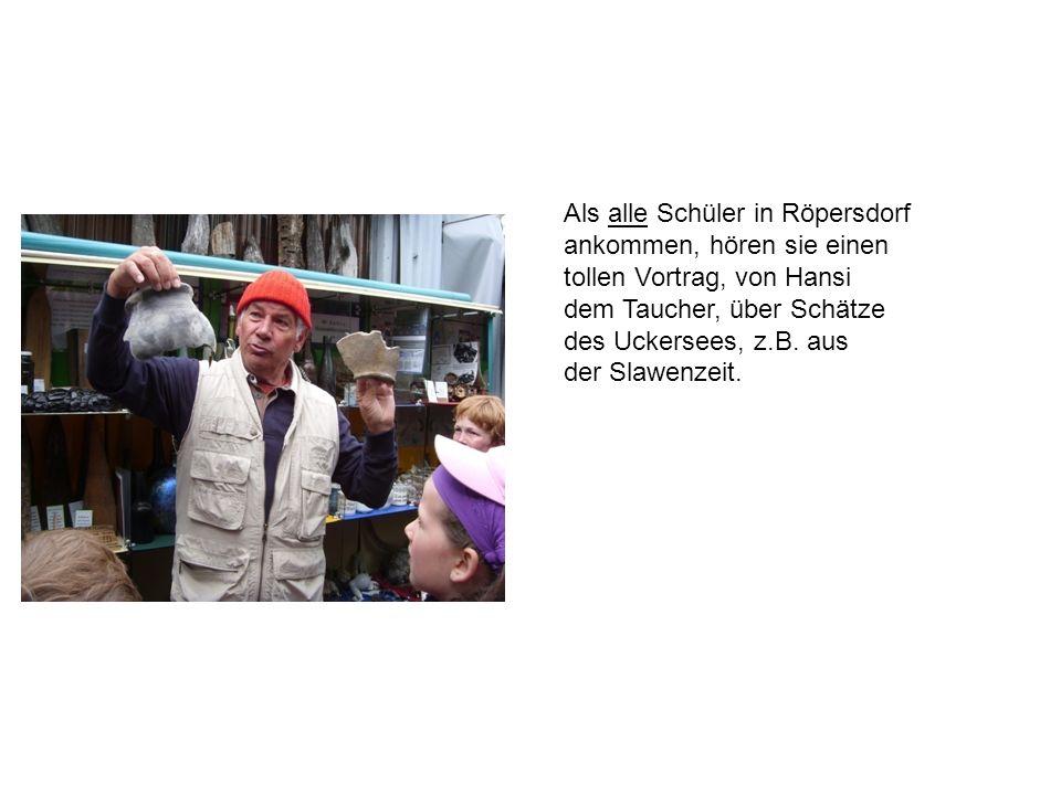 Als alle Schüler in Röpersdorf ankommen, hören sie einen tollen Vortrag, von Hansi dem Taucher, über Schätze des Uckersees, z.B. aus der Slawenzeit.