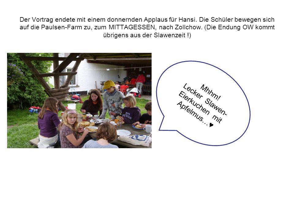 Der Vortrag endete mit einem donnernden Applaus für Hansi. Die Schüler bewegen sich auf die Paulsen-Farm zu, zum MITTAGESSEN, nach Zollchow. (Die Endu