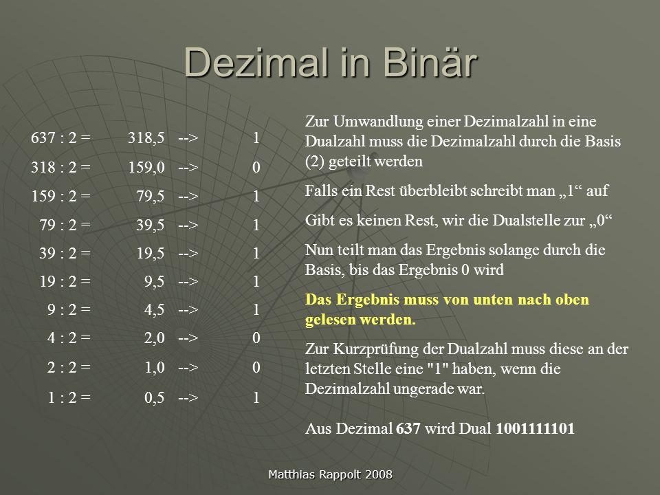 Matthias Rappolt 2008 Dezimal in Hexadezimal 7247 : 16 = 452Rest 15 (= F) 452 : 16 = 28Rest 4 28 : 16 = 1Rest 12 (= C) 1 : 16 = 0Rest 1 Die Umrechnung von Dezimal in Hex funktioniert ähnlich der Umwandlung von Dezimal in Binär Es wird durch die Basis (16) geteilt, anstatt durch 2, und der Rest aufgeschrieben Das Ergebnis muss von unten nach oben gelesen werden.