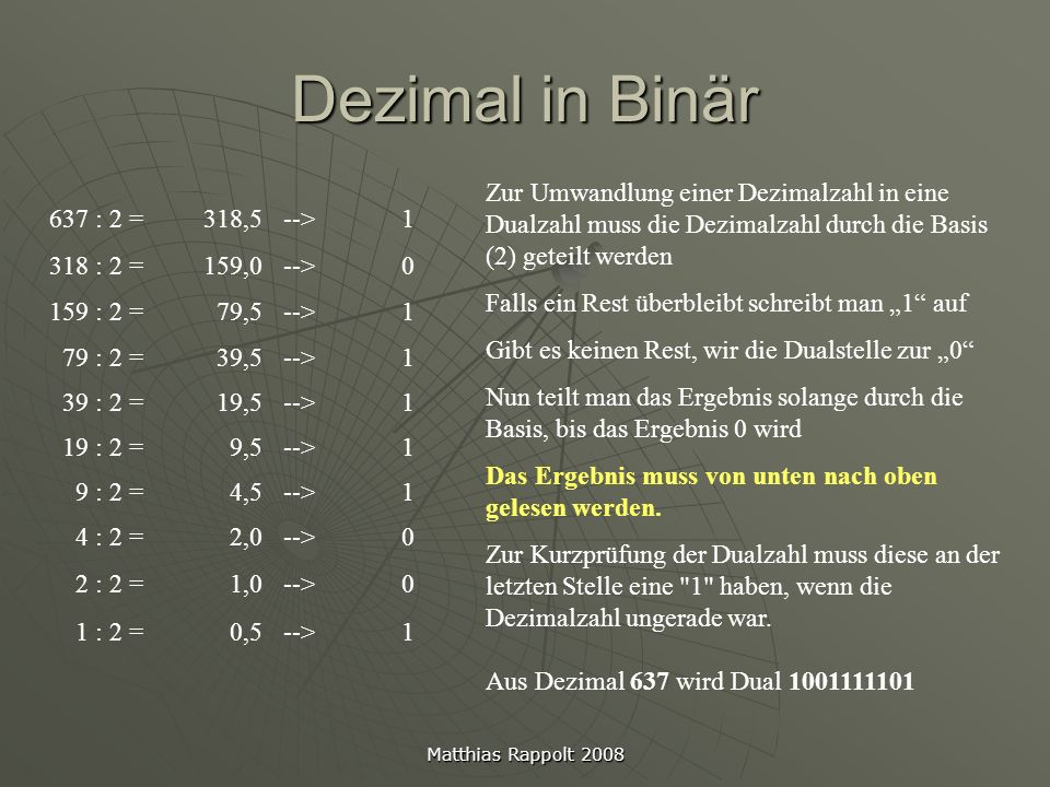 Matthias Rappolt 2008 Dezimal in Binär 637 : 2 =318,5-->1 318 : 2 =159,0-->0 159 : 2 =79,5-->1 79 : 2 =39,5-->1 39 : 2 =19,5-->1 19 : 2 =9,5-->1 9 : 2