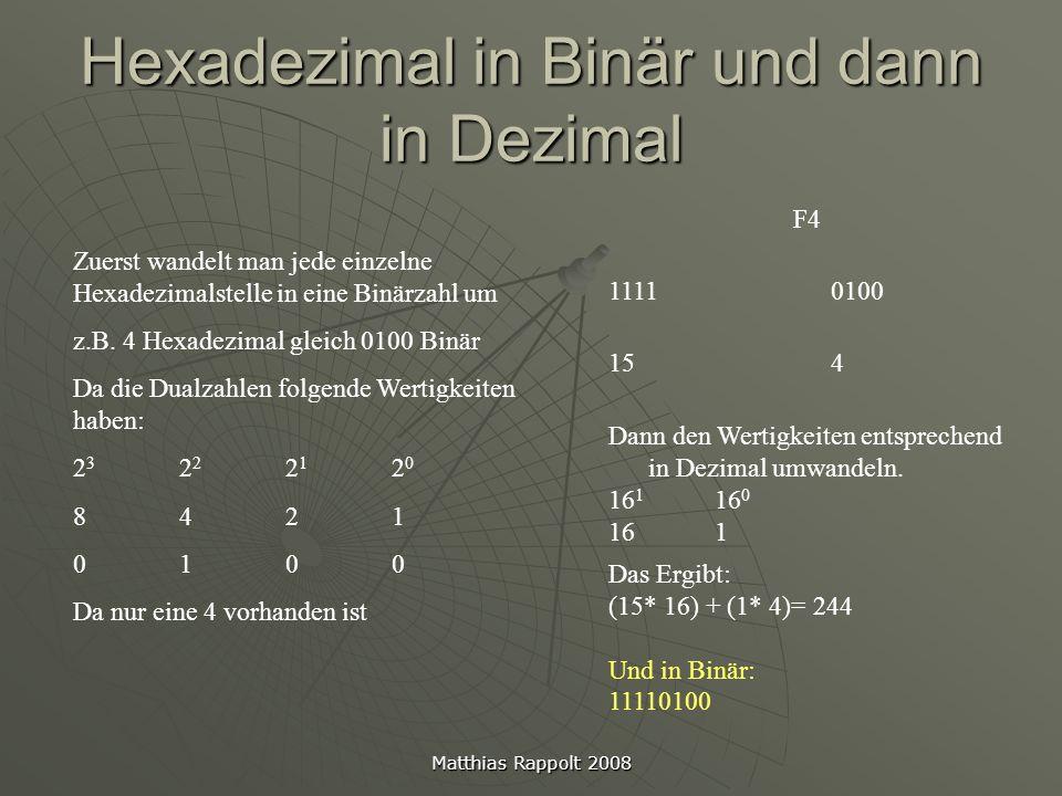 Matthias Rappolt 2008 Binär in Hexadezimal 11110100 (Dezimal 244) 11110100 F4 Zuerst Teilt man die Binärzahl in 4er Päckchen von der kleinsten Stelle angefangen Und dann kann man einfach jede Hexadezimalstelle abzählen z.B.