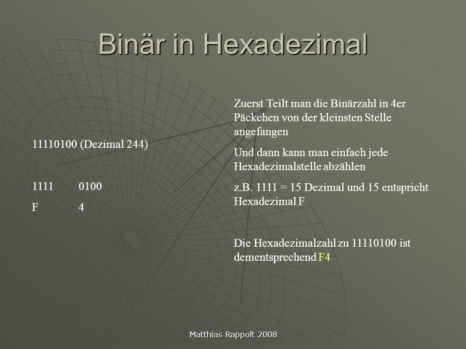 Matthias Rappolt 2008 Binär in Dezimal Um z.B den dezimalen Wert der Binärzahl 11001110 zu berechnen geht man so vor: - Wertigkeiten der Binärzahlen aufschreiben - Wertigkeiten addieren 11001110= 1*128 +1*64 +0*32 +0*16 +1*8 +1*4 +1*2 +0*1= 128+ 64+ 8+ 4+ 2= 206 So kommen wir im Beispiel auf 206 Dezimal