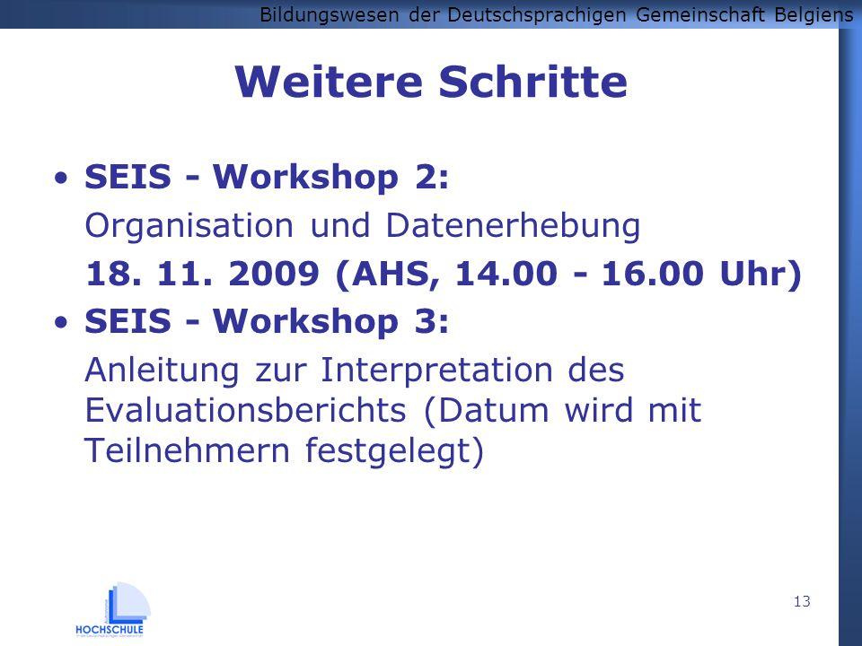 Bildungswesen der Deutschsprachigen Gemeinschaft Belgiens 13 Weitere Schritte SEIS - Workshop 2: Organisation und Datenerhebung 18. 11. 2009 (AHS, 14.