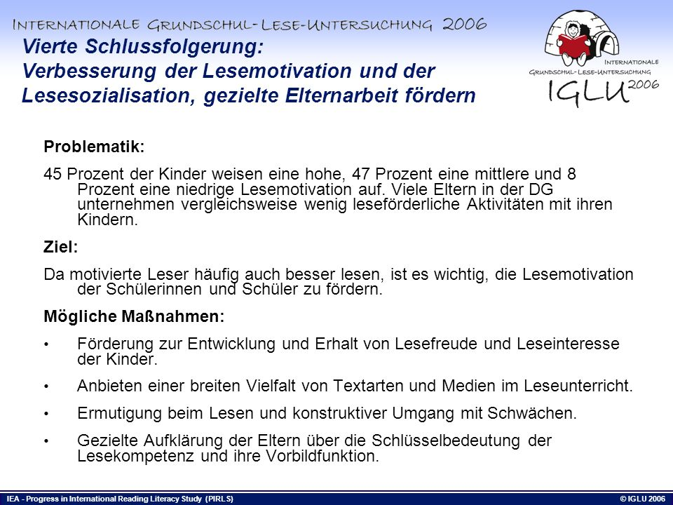 IEA - Progress in International Reading Literacy Study (PIRLS) © IGLU 2006 Bis hierhin Vierte Schlussfolgerung: Verbesserung der Lesemotivation und de