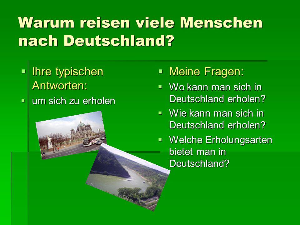 Warum reisen viele Menschen nach Deutschland? Ihre typischen Antworten: Ihre typischen Antworten: um sich zu erholen um sich zu erholen Meine Fragen: