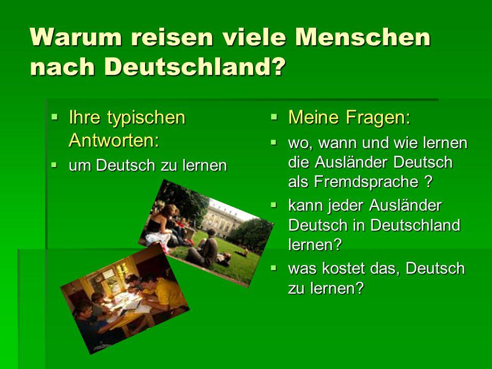 Warum reisen viele Menschen nach Deutschland? Ihre typischen Antworten: Ihre typischen Antworten: um Deutsch zu lernen um Deutsch zu lernen Meine Frag