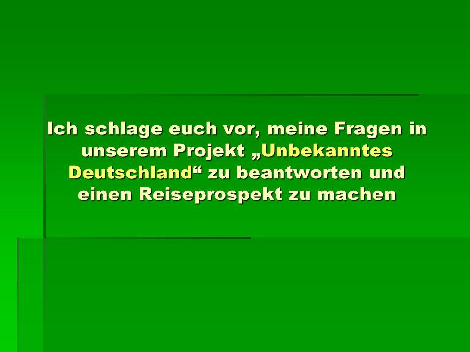 Ich schlage euch vor, meine Fragen in unserem Projekt Unbekanntes Deutschland zu beantworten und einen Reiseprospekt zu machen