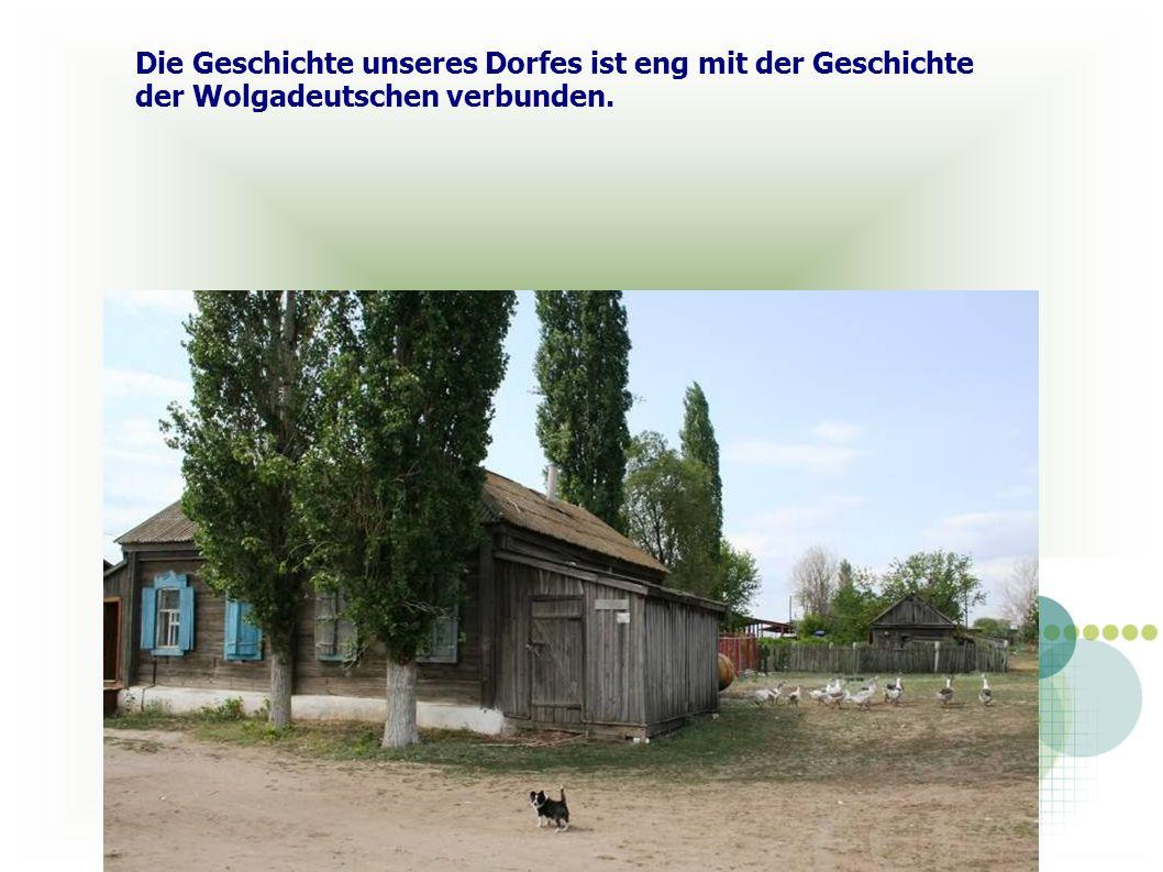 Die Geschichte unseres Dorfes ist eng mit der Geschichte der Wolgadeutschen verbunden.