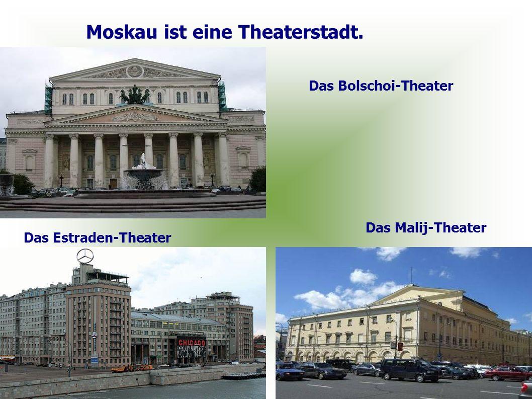 Moskau ist eine Theaterstadt. Das Bolschoi-Theater Das Malij-Theater Das Estraden-Theater