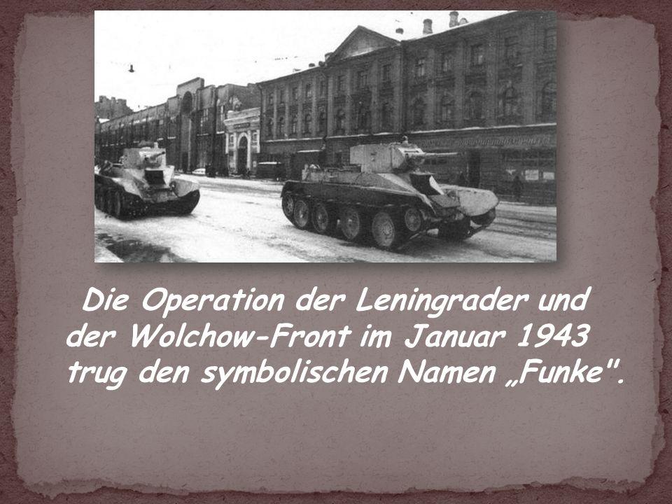 Die Operation der Leningrader und der Wolchow-Front im Januar 1943 trug den symbolischen Namen Funke .