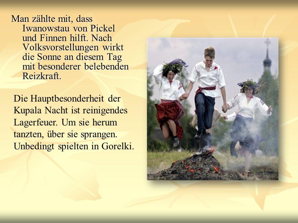 Man zählte mit, dass Iwanowstau von Pickel und Finnen hilft. Nach Volksvorstellungen wirkt die Sonne an diesem Tag mit besonderer belebenden Reizkraft