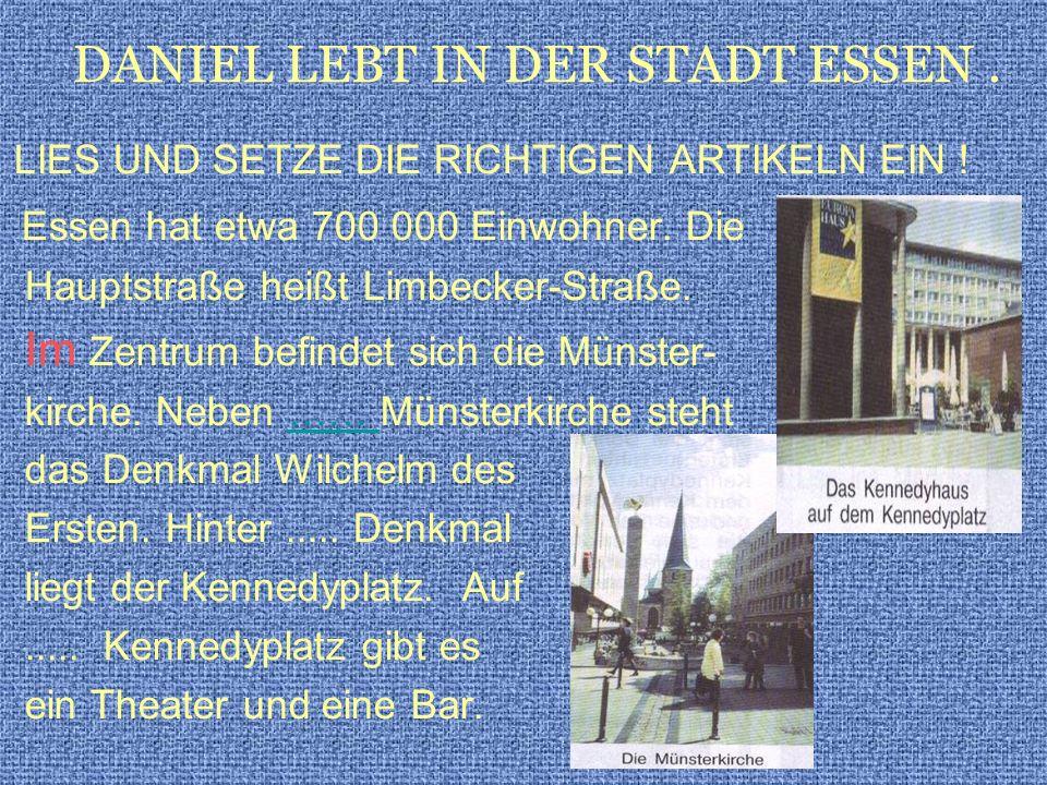 LIES UND SETZE DIE RICHTIGEN ARTIKELN EIN ! Essen hat etwa 700 000 Einwohner. Die Hauptstraße heißt Limbecker-Straße. Im Zentrum befindet sich die Mün