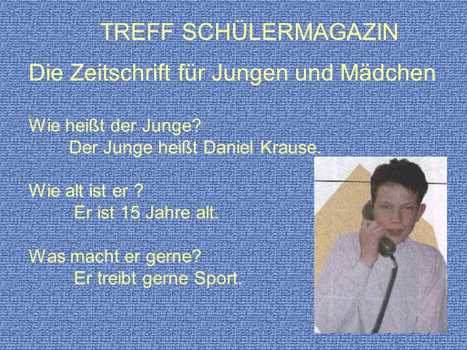 Die Zeitschrift für Jungen und Mädchen Wie heißt der Junge? Der Junge heißt Daniel Krause. Wie alt ist er ? Er ist 15 Jahre alt. Was macht er gerne? E