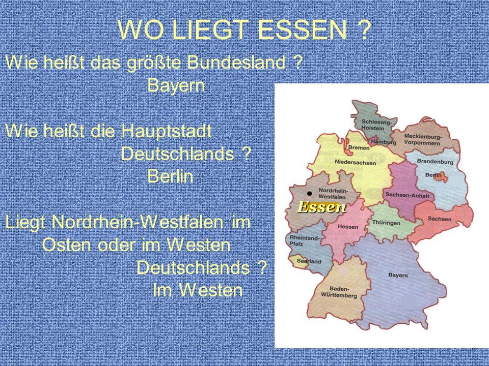 WO LIEGT ESSEN ? Wie heißt das größte Bundesland ? Bayern Wie heißt die Hauptstadt Deutschlands ? Berlin Liegt Nordrhein-Westfalen im Osten oder im We