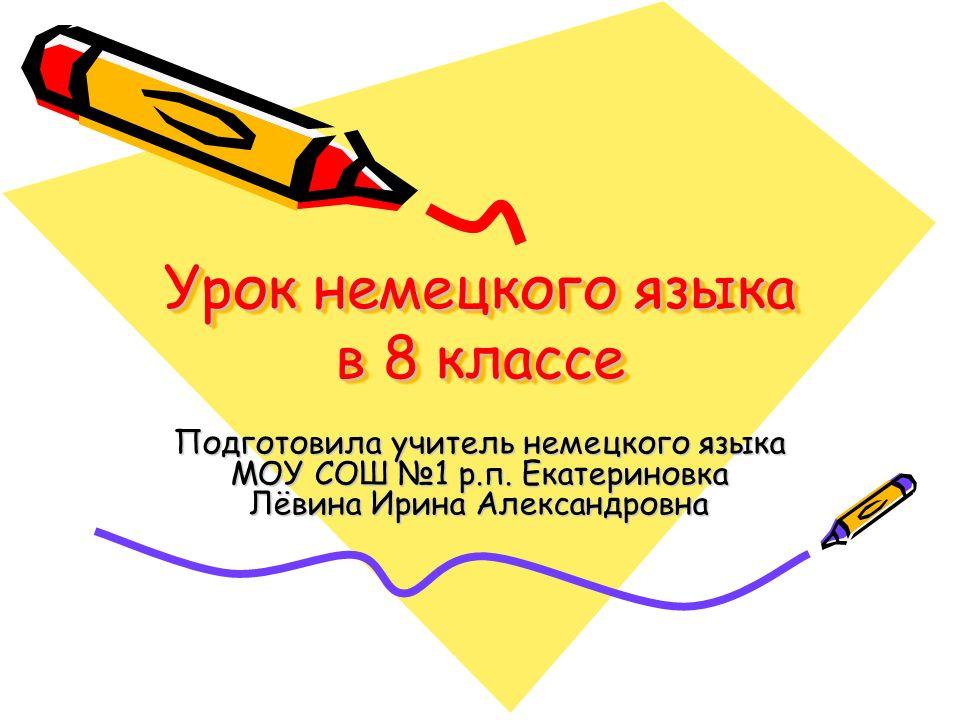 Урок немецкого языка в 8 классе Подготовила учитель немецкого языка МОУ СОШ 1 р.п. Екатериновка Лёвина Ирина Александровна