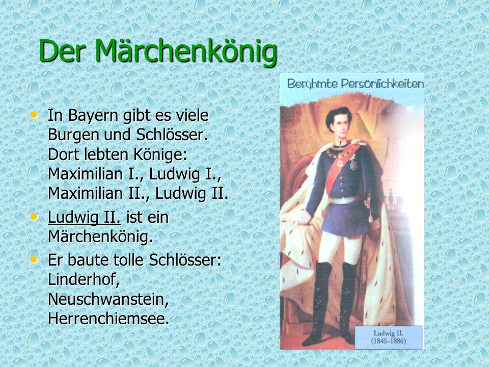 Der Märchenkönig In Bayern gibt es viele Burgen und Schlösser. Dort lebten Könige: Maximilian I., Ludwig I., Maximilian II., Ludwig II. In Bayern gibt