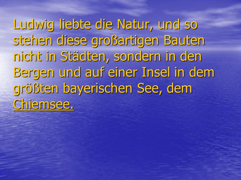 Ludwig liebte die Natur, und so stehen diese großartigen Bauten nicht in Städten, sondern in den Bergen und auf einer Insel in dem größten bayerischen