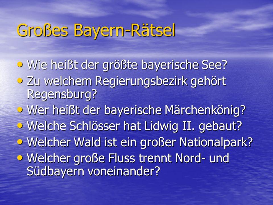 Großes Bayern-Rätsel Wie heißt der größte bayerische See? Wie heißt der größte bayerische See? Zu welchem Regierungsbezirk gehört Regensburg? Zu welch