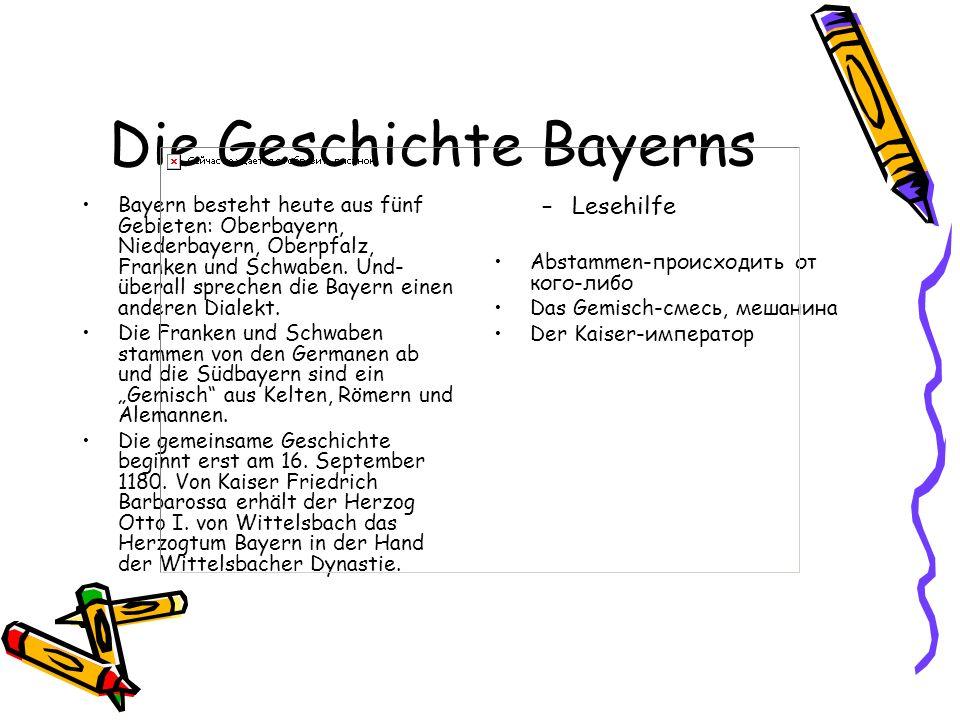 Die Geschichte Bayerns Bayern besteht heute aus fünf Gebieten: Oberbayern, Niederbayern, Oberpfalz, Franken und Schwaben. Und- überall sprechen die Ba