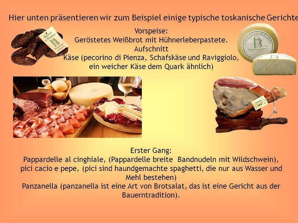 Hier unten präsentieren wir zum Beispiel einige typische toskanische Gerichte: Vorspeise: Geröstetes Weißbrot mit Hühnerleberpastete. Aufschnitt Käse