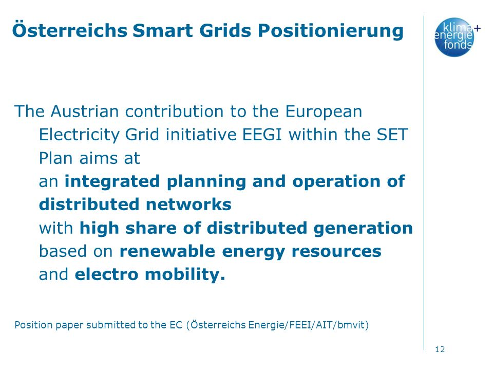 Österreichs Smart Grids Positionierung The Austrian contribution to the European Electricity Grid initiative EEGI within the SET Plan aims at an integrated planning and operation of distributed networks with high share of distributed generation based on renewable energy resources and electro mobility.