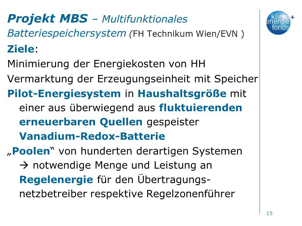 Projekt MBS – Multifunktionales Batteriespeichersystem (FH Technikum Wien/EVN ) Ziele: Minimierung der Energiekosten von HH Vermarktung der Erzeugungseinheit mit Speicher Pilot-Energiesystem in Haushaltsgröße mit einer aus überwiegend aus fluktuierenden erneuerbaren Quellen gespeister Vanadium-Redox-Batterie Poolen von hunderten derartigen Systemen notwendige Menge und Leistung an Regelenergie für den Übertragungs- netzbetreiber respektive Regelzonenführer 15