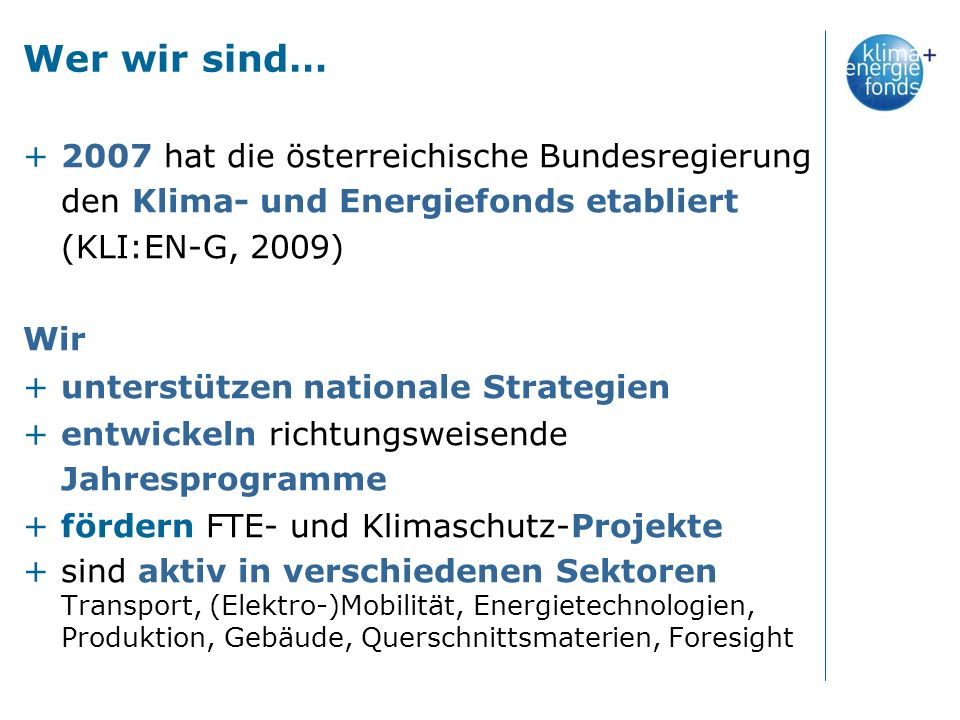 Wer wir sind… +2007 hat die österreichische Bundesregierung den Klima- und Energiefonds etabliert (KLI:EN-G, 2009) Wir +unterstützen nationale Strategien +entwickeln richtungsweisende Jahresprogramme +fördern FTE- und Klimaschutz-Projekte +sind aktiv in verschiedenen Sektoren Transport, (Elektro-)Mobilität, Energietechnologien, Produktion, Gebäude, Querschnittsmaterien, Foresight