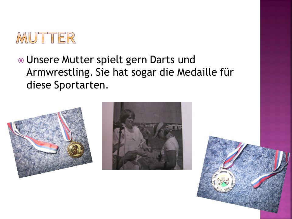 Unsere Mutter spielt gern Darts und Armwrestling. Sie hat sogar die Medaille für diese Sportarten.