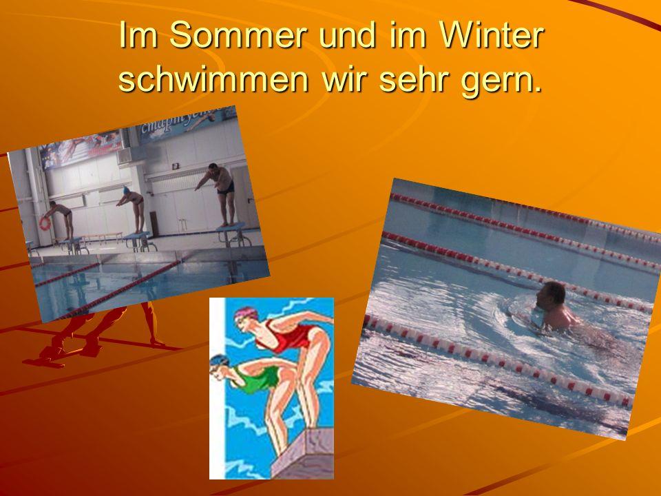 Im Sommer und im Winter schwimmen wir sehr gern.