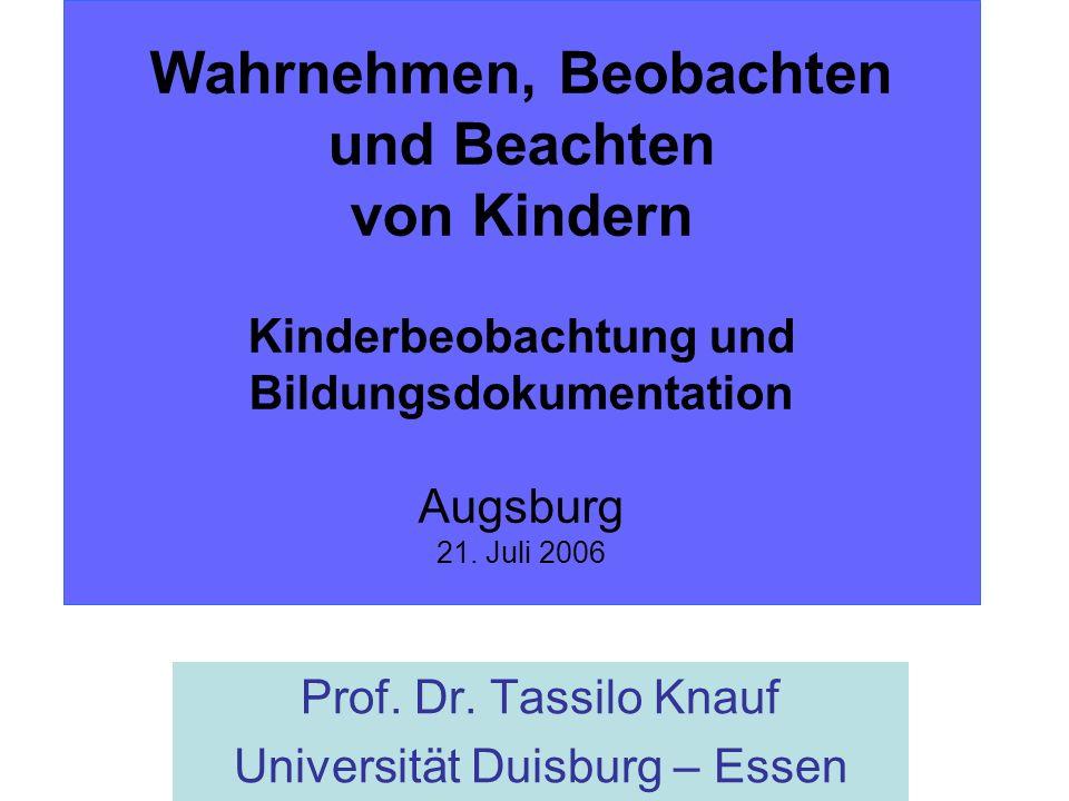 Wahrnehmen, Beobachten und Beachten von Kindern Kinderbeobachtung und Bildungsdokumentation Augsburg 21. Juli 2006 Prof. Dr. Tassilo Knauf Universität
