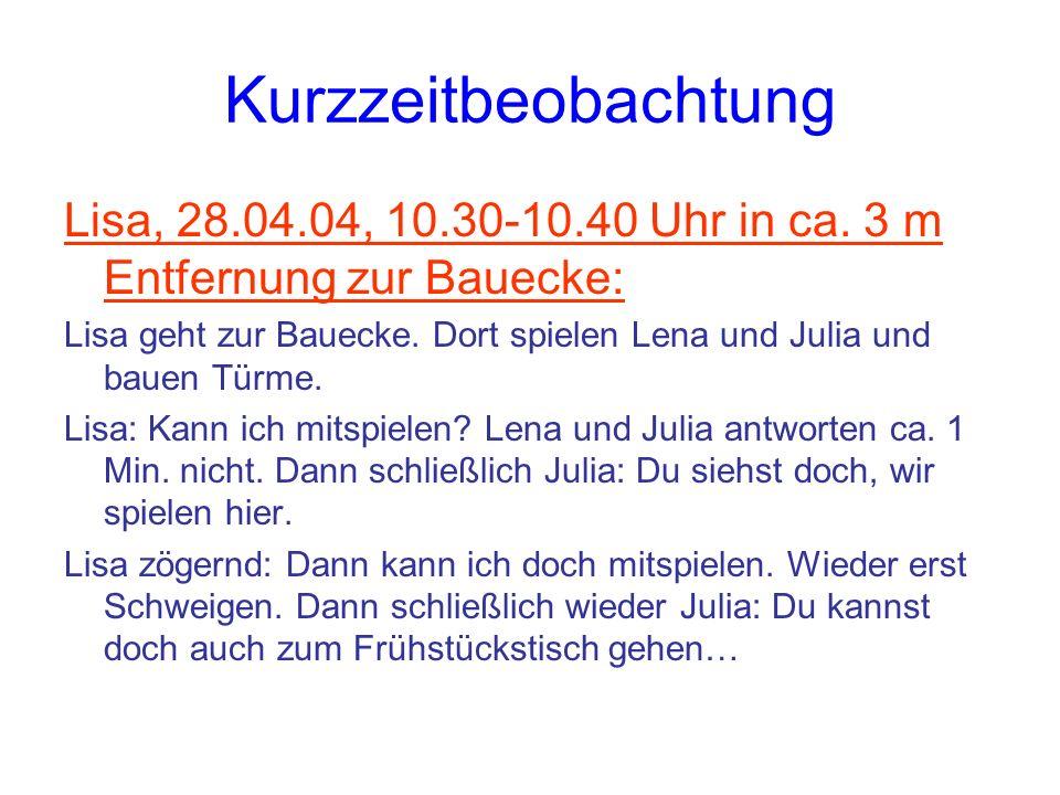 Kurzzeitbeobachtung Lisa, 28.04.04, 10.30-10.40 Uhr in ca. 3 m Entfernung zur Bauecke: Lisa geht zur Bauecke. Dort spielen Lena und Julia und bauen Tü
