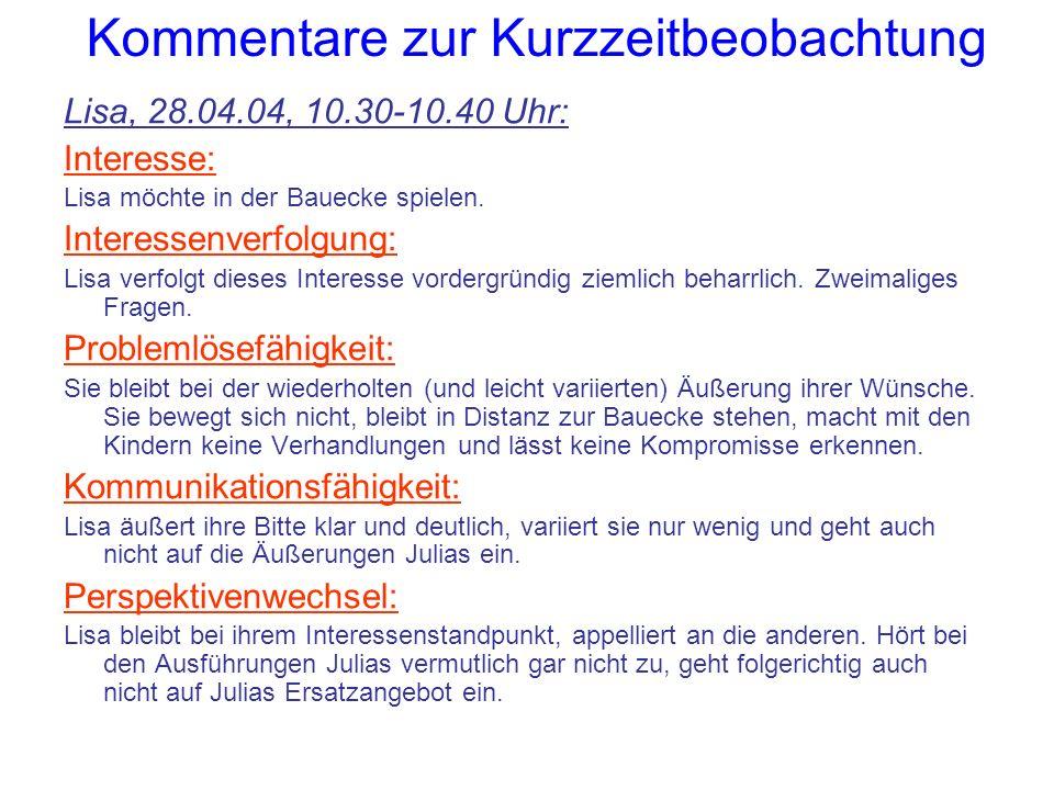 Kommentare zur Kurzzeitbeobachtung Lisa, 28.04.04, 10.30-10.40 Uhr: Interesse: Lisa möchte in der Bauecke spielen. Interessenverfolgung: Lisa verfolgt