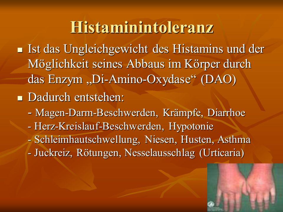 Histaminintoleranz Ist das Ungleichgewicht des Histamins und der Möglichkeit seines Abbaus im Körper durch das Enzym Di-Amino-Oxydase (DAO) Ist das Ungleichgewicht des Histamins und der Möglichkeit seines Abbaus im Körper durch das Enzym Di-Amino-Oxydase (DAO) Dadurch entstehen: - Magen-Darm-Beschwerden, Krämpfe, Diarrhoe - Herz-Kreislauf-Beschwerden, Hypotonie - Schleimhautschwellung, Niesen, Husten, Asthma - Juckreiz, Rötungen, Nesselausschlag (Urticaria) Dadurch entstehen: - Magen-Darm-Beschwerden, Krämpfe, Diarrhoe - Herz-Kreislauf-Beschwerden, Hypotonie - Schleimhautschwellung, Niesen, Husten, Asthma - Juckreiz, Rötungen, Nesselausschlag (Urticaria)