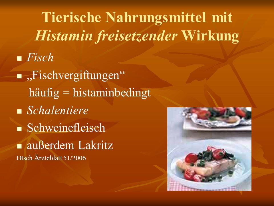 Tierische Nahrungsmittel mit Histamin freisetzender Wirkung Fisch Fischvergiftungen häufig = histaminbedingt Schalentiere Schweinefleisch außerdem Lakritz Dtsch.Ärzteblatt 51/2006