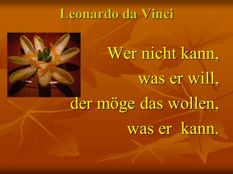 Leonardo da Vinci Wer nicht kann, was er will, der möge das wollen, was er kann.