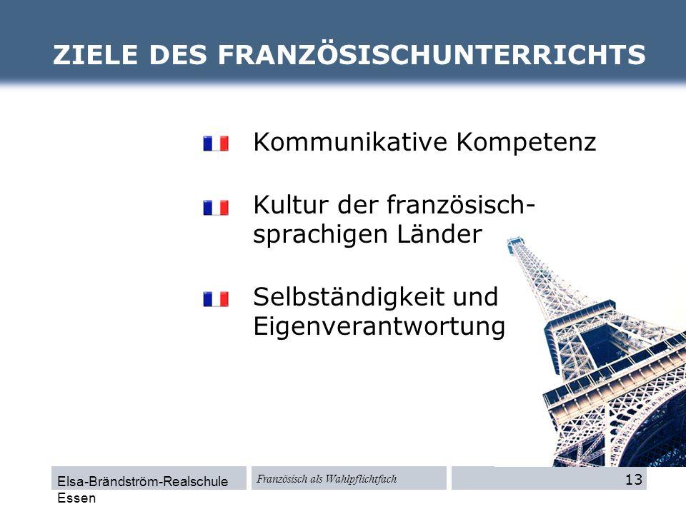 Elsa-Brändström-Realschule Essen Französisch als Wahlpflichtfach ZIELE DES FRANZÖSISCHUNTERRICHTS 13 Kommunikative Kompetenz Kultur der französisch- s