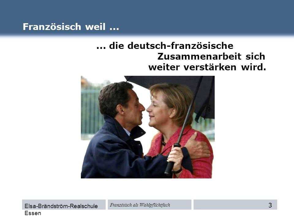 Elsa-Brändström-Realschule Essen Französisch als Wahlpflichtfach Französisch weil...... die deutsch-französische Zusammenarbeit sich weiter verstärken