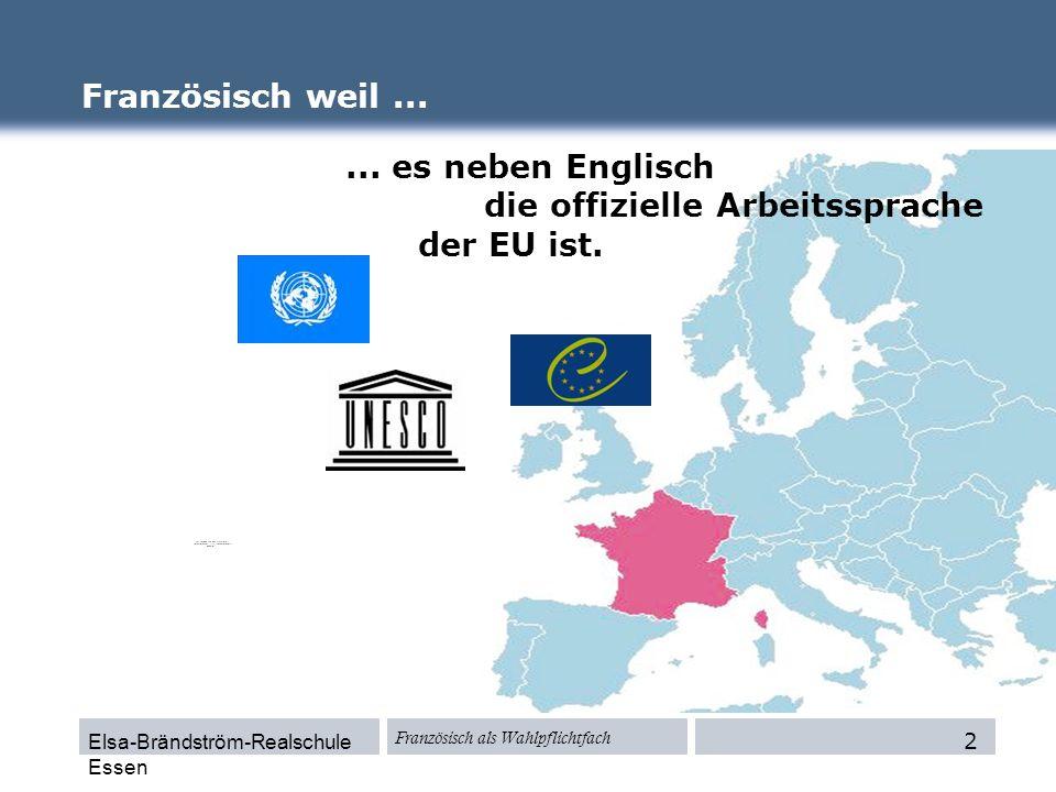 Elsa-Brändström-Realschule Essen Französisch als Wahlpflichtfach Französisch weil...... es neben Englisch die offizielle Arbeitssprache der EU ist. 2