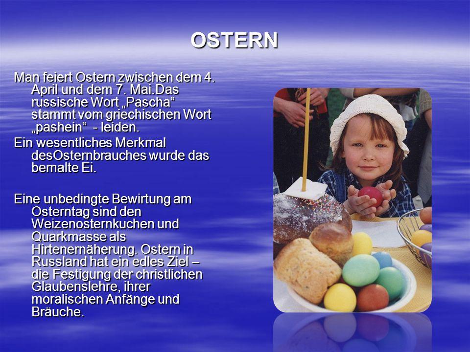 OSTERN Man feiert Ostern zwischen dem 4. April und dem 7. Mai.Das russische Wort Pascha stammt vom griechischen Wort pashein - leiden. Ein wesentliche