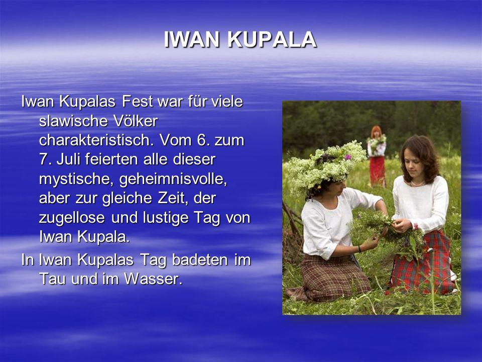 IWAN KUPALA Iwan Kupalas Fest war für viele slawische Völker charakteristisch. Vom 6. zum 7. Juli feierten alle dieser mystische, geheimnisvolle, aber