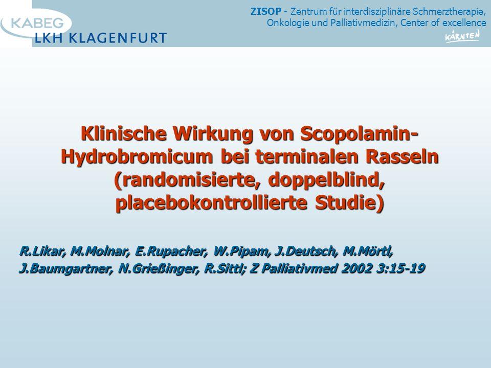 ZISOP - Zentrum für interdisziplinäre Schmerztherapie, Onkologie und Palliativmedizin, Center of excellence Klinische Wirkung von Scopolamin- Hydrobromicum bei terminalen Rasseln (randomisierte, doppelblind, placebokontrollierte Studie) R.Likar, M.Molnar, E.Rupacher, W.Pipam, J.Deutsch, M.Mörtl, J.Baumgartner, N.Grießinger, R.Sittl; Z Palliativmed 2002 3:15-19