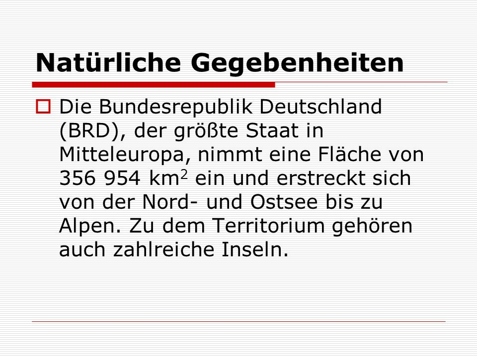 Natürliche Gegebenheiten Die Bundesrepublik Deutschland (BRD), der größte Staat in Mitteleuropa, nimmt eine Fläche von 356 954 km 2 ein und erstreckt