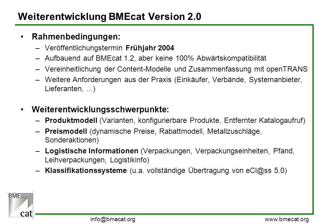 info@bmecat.org www.bmecat.org Weiterentwicklung BMEcat Version 2.0 Rahmenbedingungen: –Veröffentlichungstermin Frühjahr 2004 –Aufbauend auf BMEcat 1.